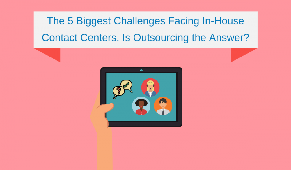 The 5 Biggest Challenges Facing In-House Contact Centers. Is Outsourcing the Answer?1