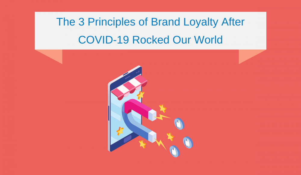 The 3 Principles of Brand Loyalty After COVID-19 Rocked Our World