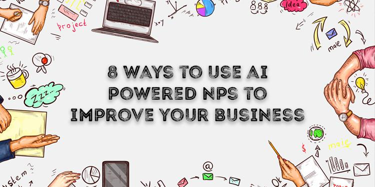 8 Ways To Use AI Powered NPS To Improve Your Business