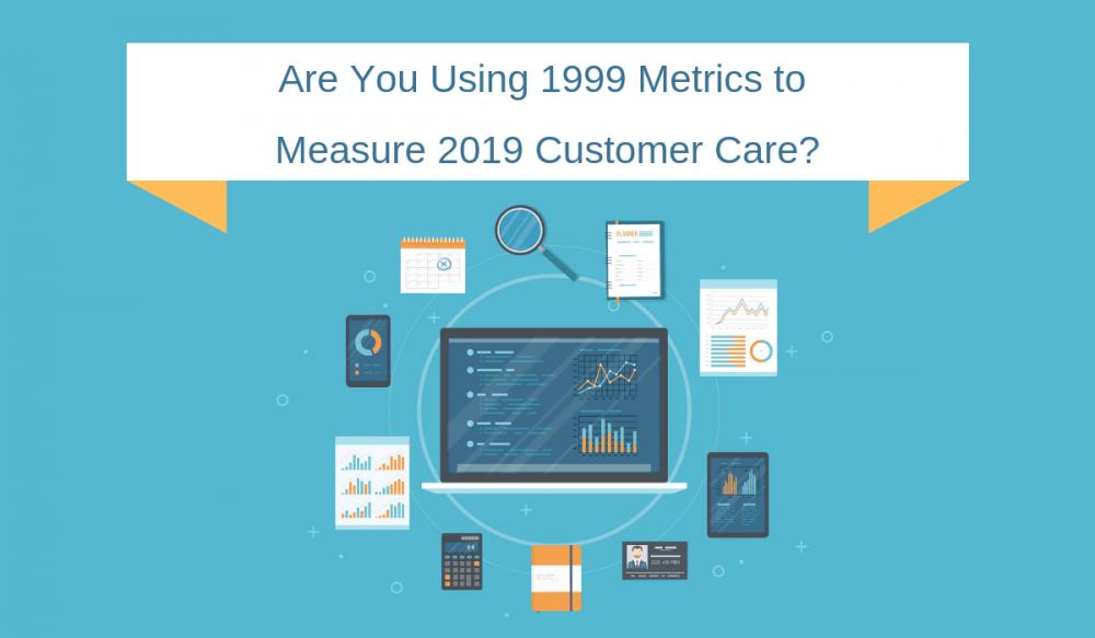 Are You Using 1999 Metrics to Measure 2019 Customer Care?