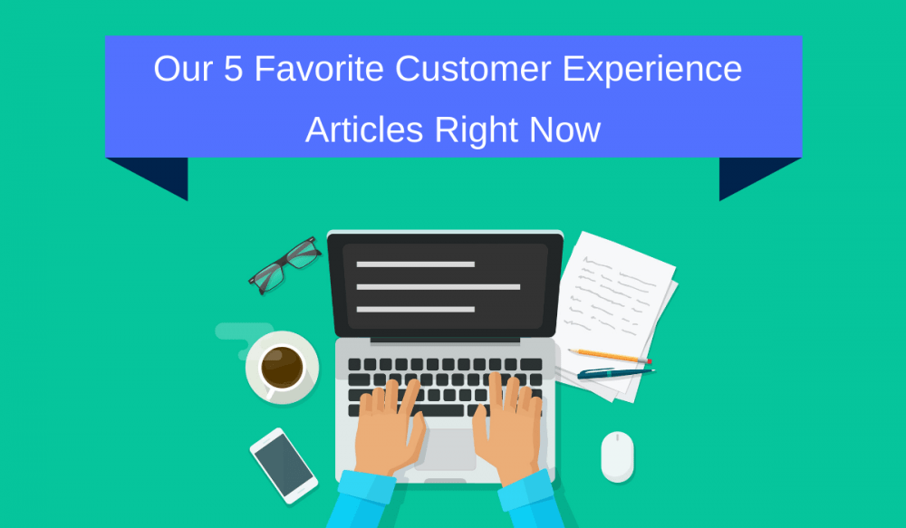Our 5 Favorite Customer Experience Articles Right Now
